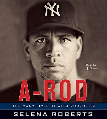 A-Rod: The Many Lives of Alex Rodriguez - Roberts, Selena, and Ganser, L J (Read by)
