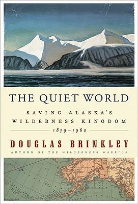 The Quiet World: Saving Alaska's Wilderness Kingdom, 1879-1960 - Brinkley, Douglas, Professor