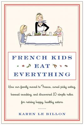 French Kids Eat Everything: How Our Family Moved to France, Cured Picky Eating, Banned Snacking, and Discovered 10 Simple Rules for Raising Happy, Healthy Eaters - Le Billon, Karen