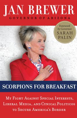Scorpions for Breakfast: My Fight Against Special Interests, Liberal Media, and Cynical Politicos to Secure America's Border - Brewer, Jan, and Palin, Sarah (Foreword by)