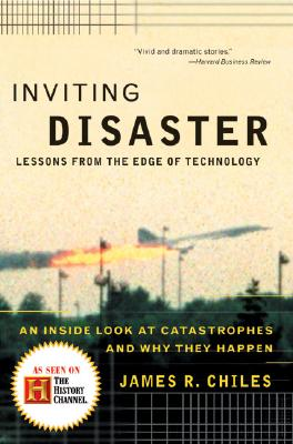 Inviting Disaster: Lessons from the Edge of Technology - Chiles, James R