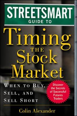Streetsmart Guide to Timing the Stock Market: When to Buy, Sell and Sell Short - Alexander, Colin