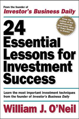 24 Essential Lessons for Investment Success: Learn the Most Important Investment Techniques from the Founder of Investor's Business Daily - O'Neil, William J, and Plemenos, Fred