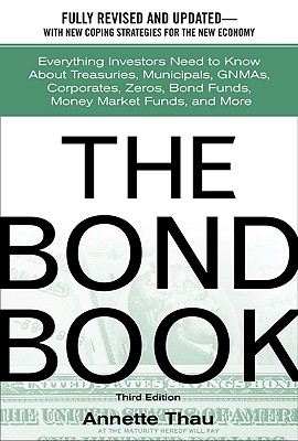 The Bond Book: Everything Investors Need to Know about Treasuries, Municipals, Gnmas, Corporates, Zeros, Bond Funds, Money Market Funds, and More - Thau, Annette