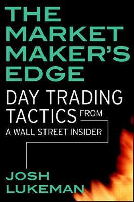 The Market Maker's Edge: Day Trading Tactics from a Wall Street Insider - Lukeman, Josh