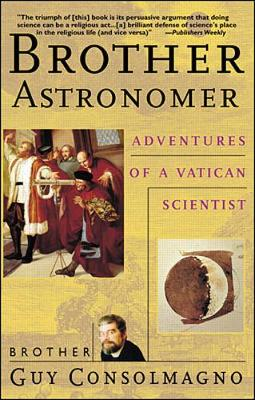 Brother Astronomer: Adventures of a Vatican Scientist - Consolmagno, Guy, Brother, and Consolmagno, Brother Guy