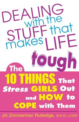 Dealing with the Stuff That Makes Life Tough: The 10 Things That Stress Girls Out and How to Cope with Them - Rutledge, Jill Zimmerman, M.S.W., LCSW