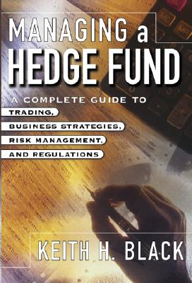 Managing a Hedge Fund: A Complete Guide to Trading, Business Strategies, Risk Management, and Regulations - Black, Keith H, and Black Keith