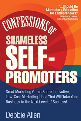 Confessions of Shameless Self Promoters: Great Marketing Gurus Share Their Innovative, Proven, and Low-Cost Marketing Strategies to Maximize Your Success! - Allen, Debbie