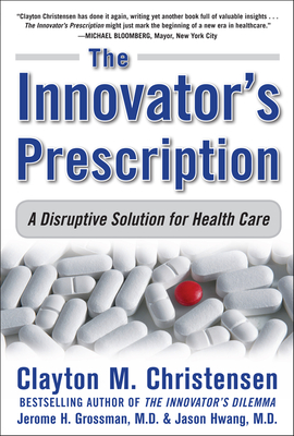The Innovator's Prescription: A Disruptive Solution for Health Care - Christensen, Clayton M, and Grossman, Jerome H, and Hwang, M D