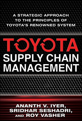 Toyota's Supply Chain Management: A Strategic Approach to Toyota's Renowned System - Iyer, Ananth, and Seshadr, Sridhar, and Vasher, Roy