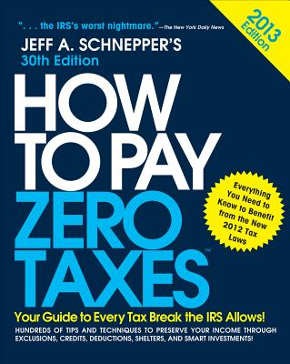 How to Pay Zero Taxes 2013: Your Guide to Every Tax Break the IRS Allows - Schnepper, Jeff A.