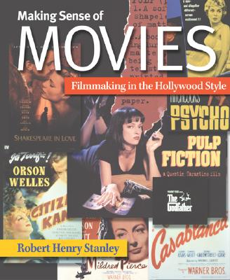 Making Sense of Movies: Filmmaking in the Hollywood Style - Stanley, Robert Henry