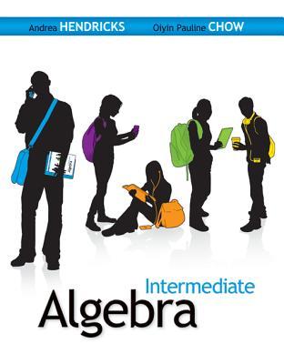 Intermediate Algebra - Hendricks, Andrea Chow, and Chow, Oiyin Pauline
