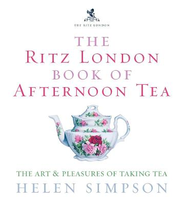 The Ritz London Book of Afternoon Tea: The Art and Pleasures of Taking Tea - Simpson, Helen