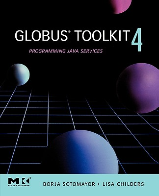 Globus Toolkit 4: Programming Java Services - Sotomayor, Borja, and Childers, Lisa
