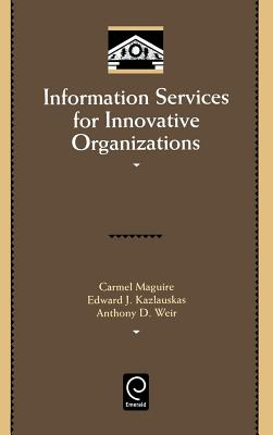 Information Services for Innovative Organizations - Maguire, Carmel, and Weir, Anthony D, and Kazlauskas, Edward J