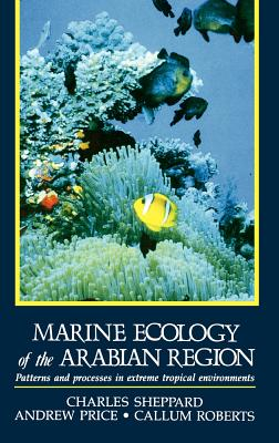 Marine Ecology of the Arabian Region: Patterns and Processes in Extreme Tropical Environments - Sheppard, Charles, and Roberts, Callum, Dr., and Price, Andrew