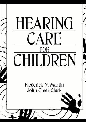 Hearing Care for Children - Martin, and Martin, Frederick N, PhD (Editor), and Clark, John Garretson, Professor (Editor)