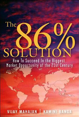 The 86 Percent Solution: How to Succeed in the Biggest Market Opportunity of the Next 50 Years - Mahajan, Vijay, and Banga, Kamini, and Gunther, Robert