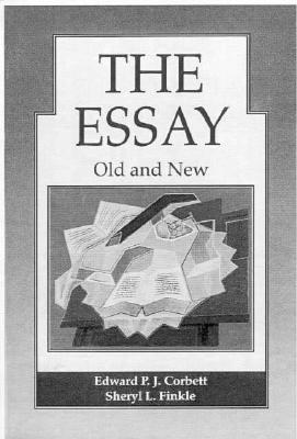 The Essay: Old and New - Corbett, Edward P J, and Finkle, Sheryl L