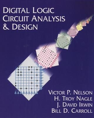 Digital Logic Circuit Analysis and Design - Nelson, Victor P, and Nagle, H Troy, and Carroll, Bill D