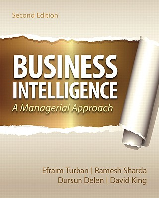 Business Intelligence: A Managerial Approach - Turban, Efraim, PH.D., and Sharda, Ramesh, and Delen, Dursun