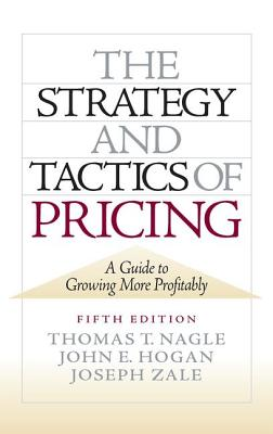 The Strategy and Tactics of Pricing: A Guide to Growing More Profitably - Nagle, Thomas T, and Hogan, John E, and Zale, Joseph