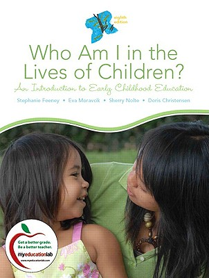 Who Am I in the Lives of Children? an Introduction to Early Childhood Education - Feeney, Stephanie, and Moravcik, Eva, and Nolte, Sherry