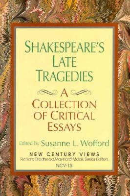 Shakespeare's Late Tragedies: A Collection of Critical Essays - Wofford, Susanne L (Editor)