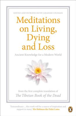 "Meditations on Living, Dying and Loss: Ancient Knowledge for a Modern World from the ""Tibetan Book of the Dead"" - Coleman, Graham (Editor), and Dalai Lama XIV (Introduction by), and Dorje, Gyurme (Translated by)"