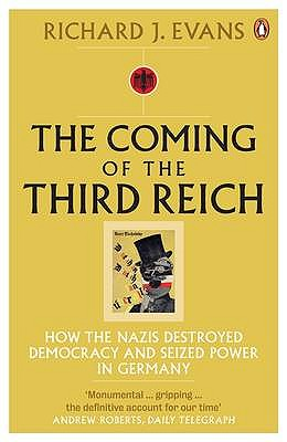 The Coming of the Third Reich: How the Nazis Destroyed Democracy and Seized Power in Germany - Evans, Richard J.