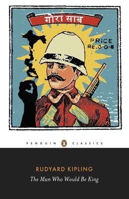 The Man Who Would be King: Selected Stories of Rudyard Kipling - Kipling, Rudyard