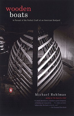 Wooden Boats: In Pursuit of the Perfect Craft at an American Boatyard - Ruhlman, Michael