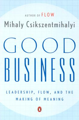 Good Business: Leadership, Flow, and the Making of Meaning - Csikszentmihalyi, Mihaly, Dr., PhD