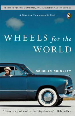Wheels for the World: Henry Ford, His Company, and a Century of Progress - Brinkley, Douglas G