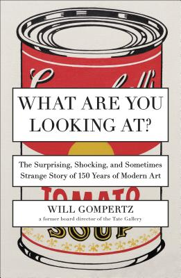 What Are You Looking At?: The Surprising, Shocking, and Sometimes Strange Story of 150 Years of Modern Art - Gompertz, Will