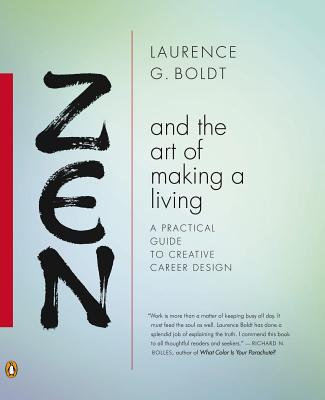 Zen and the Art of Making a Living: A Practical Guide to Creative Career Design - Boldt, Laurence G