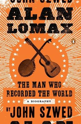 Alan Lomax: The Man Who Recorded the World - Szwed, John