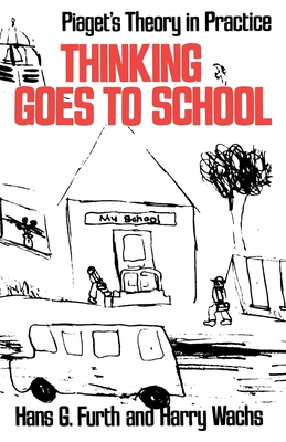 Thinking Goes to School: Piaget's Theory in Practice - Furth, Hans G, Professor, and Wachs, Harry