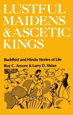 Lustful Maidens and Ascetic Kings: Buddhist and Hindu Stories of Life - Amore, Roy C, Professor, and Shinn, Larry D, Ph.D. (Photographer)