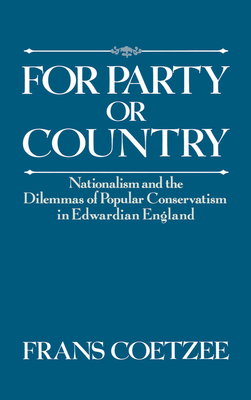 For Party or Country: Nationalism and the Dilemmas of Popular Conservatism in Edwardian England - Coetzee, Frans