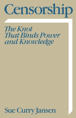 Censorship: The Knot That Binds Power and Knowledge - Jansen, Sue Curry