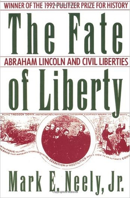 The Fate of Liberty: Abraham Lincoln and Civil Liberties - Neely, Mark, Jr.