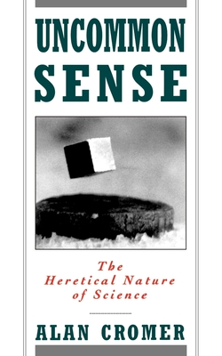 Uncommon Sense: The Heretical Nature of Science - Cromer, Alan