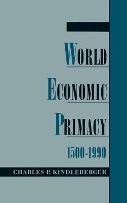 World Economic Primacy: 1500-1990 - Kindleberber, Charles P, Professor, and Kindleberger, C P