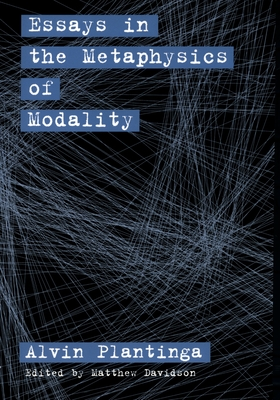 Essays in the Metaphysics of Modality - Plantinga, Alvin, and Davidson, Matthew