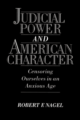 Judicial Power and American Character: Censoring Ourselves in an Anxious Age - Nagel, Robert F