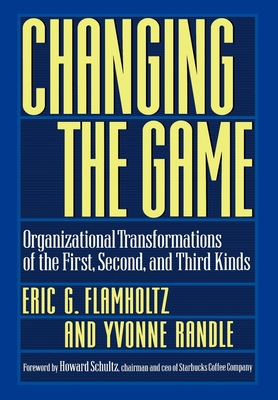 Changing the Game: Organizational Transformations of the First, Second, and Third Kinds - Flamholtz, Eric G, and Randle, Yvonne, and Schultz, Howard (Foreword by)