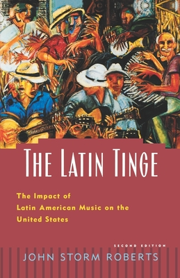 The Latin Tinge: The Impact of Latin American Music on the United States - Roberts, John Storm
